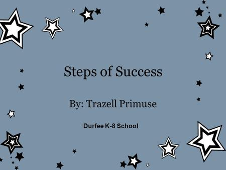 Steps of Success By: Trazell Primuse Durfee K-8 School.