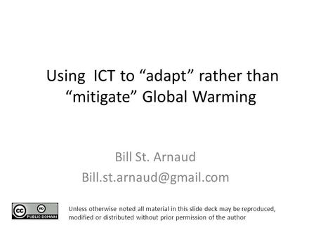 "Using ICT to ""adapt"" rather than ""mitigate"" Global Warming Bill St. Arnaud Unless otherwise noted all material in this slide deck."