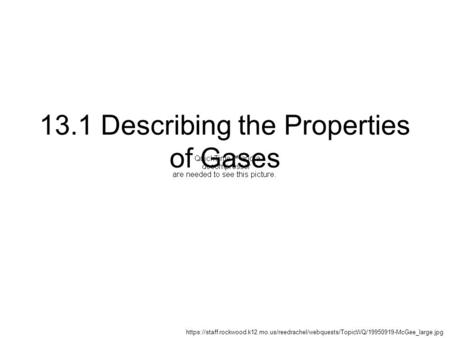 13.1 Describing the Properties of Gases https://staff.rockwood.k12.mo.us/reedrachel/webquests/TopicWQ/19950919-McGee_large.jpg.