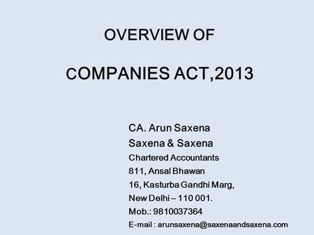 OVERVIEW OF C OMPANIES ACT,2013 CA. Arun Saxena Saxena & Saxena Chartered Accountants 811, Ansal Bhawan 16, Kasturba Gandhi Marg, New Delhi – 110 001.