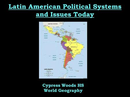 Latin American Political Systems and Issues Today Cypress Woods HS World Geography.