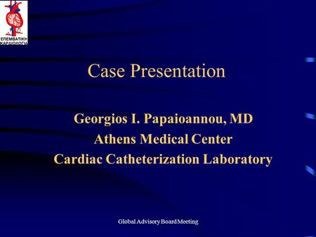 Global Advisory Board Meeting Case Presentation Georgios I. Papaioannou, MD Athens Medical Center Cardiac Catheterization Laboratory.