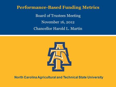 North Carolina Agricultural and Technical State University Performance-Based Funding Metrics Board of Trustees Meeting November 16, 2012 Chancellor Harold.
