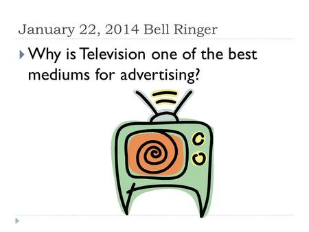 January 22, 2014 Bell Ringer  Why is Television one of the best mediums for advertising?