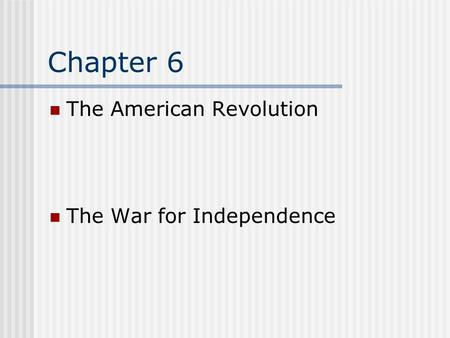 Chapter 6 The American <strong>Revolution</strong> The War for Independence.