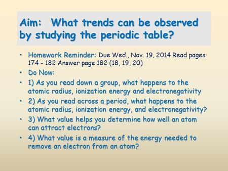Aim: What trends can be observed by studying the periodic table? Homework Reminder:Homework Reminder: Due Wed., Nov. 19, 2014 Read pages 174 - 182 Answer.