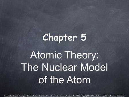 Atomic Theory: The Nuclear Model of the Atom Chapter 5 Presentation Slides to Accompany Cracolice/Peters Introductory Chemistry: An Active Learning Approach,