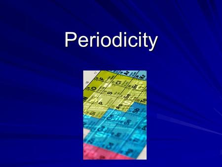 Periodicity Periodic Properties Also called periodicity Properties associated with the periodic table Repetitious over the table Have a pattern across.
