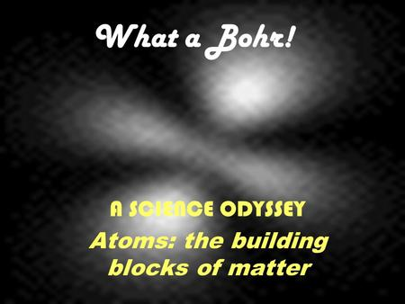 What a Bohr! A SCIENCE ODYSSEY Atoms: the building blocks of matter.