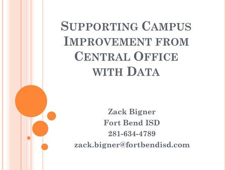 S UPPORTING C AMPUS I MPROVEMENT FROM C ENTRAL O FFICE WITH D ATA Zack Bigner Fort Bend ISD 281-634-4789