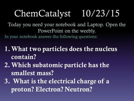 ChemCatalyst 10/23/15 Today you need your notebook and Laptop. Open the PowerPoint on the weebly. In your notebook answer the following questions: 1.What.