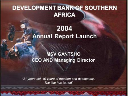 "1 DEVELOPMENT BANK OF SOUTHERN AFRICA DEVELOPMENT BANK OF SOUTHERN AFRICA 2004 Annual Report Launch MSV GANTSHO CEO AND Managing Director ""21 years old,"