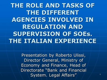 1 THE ROLE AND TASKS OF THE DIFFERENT AGENCIES INVOLVED IN REGULATION AND SUPERVISION OF SOEs. THE ITALIAN EXPERIENCE Presentation by Roberto Ulissi, Director.
