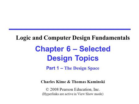 Charles Kime & Thomas Kaminski © 2008 Pearson Education, Inc. (Hyperlinks are active in View Show mode) Chapter 6 – Selected Design Topics Part 1 – The.