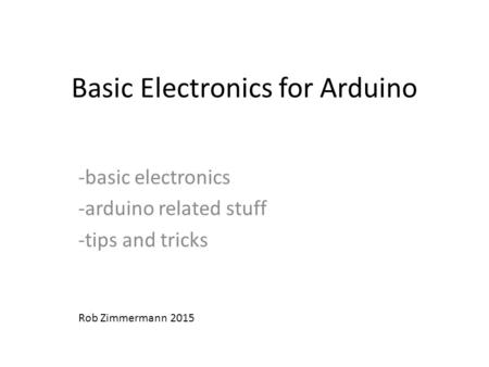 Basic Electronics for Arduino -basic electronics -arduino related stuff -tips and tricks Rob Zimmermann 2015.