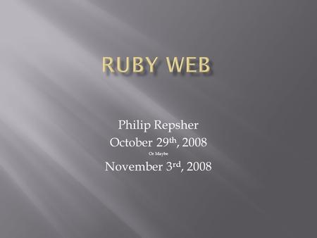 Philip Repsher October 29 th, 2008 Or Maybe November 3 rd, 2008.