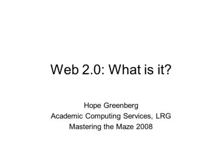 Web 2.0: What is it? Hope Greenberg Academic Computing Services, LRG Mastering the Maze 2008.