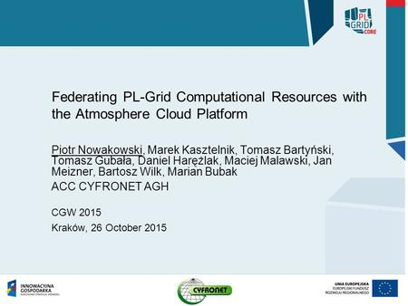 Federating PL-Grid Computational Resources with the Atmosphere Cloud Platform Piotr Nowakowski, Marek Kasztelnik, Tomasz Bartyński, Tomasz Gubała, Daniel.