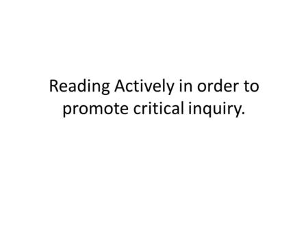 Reading Actively in order to promote critical inquiry.