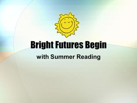 Bright Futures Begin with Summer Reading. We love Summer Reading! Because we Meet children Help find good books Play games Provide fun programs Give prizes!