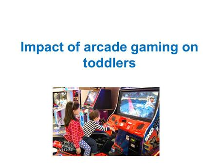 Impact of arcade gaming on toddlers. Introduction Video games have been an important concept in the advancement of technology for over 40 years now They.
