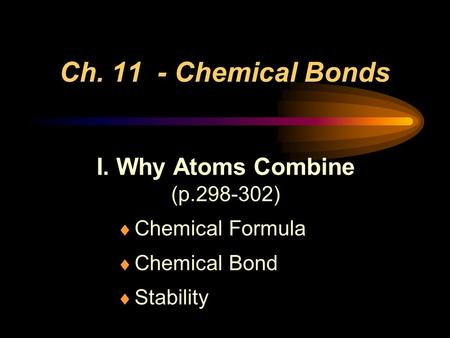 Ch. 11 - Chemical Bonds I. Why Atoms Combine (p.298-302)  Chemical Formula  Chemical Bond  Stability.