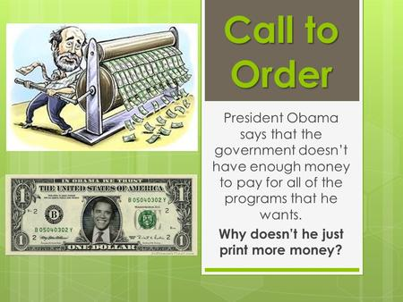 Call to Order President Obama says that the government doesn't have enough money to pay for all of the programs that he wants. Why doesn't he just print.