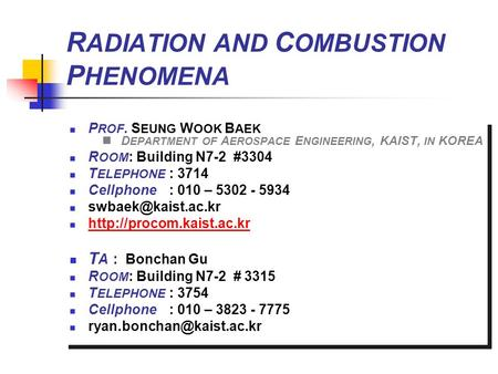 R ADIATION AND C OMBUSTION P HENOMENA P ROF. S EUNG W OOK B AEK D EPARTMENT OF A EROSPACE E NGINEERING, KAIST, IN KOREA R OOM : Building N7-2 #3304 T ELEPHONE.