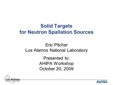 Solid Targets for Neutron Spallation Sources Eric Pitcher Los Alamos National Laboratory Presented to: AHIPA Workshop October 20, 2009.