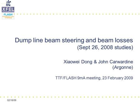 02/18/09 Dump line beam steering and beam losses (Sept 26, 2008 studies) Xiaowei Dong & John Carwardine (Argonne) TTF/FLASH 9mA meeting, 23 February 2009.
