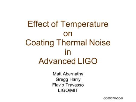 Effect of Temperature on Coating Thermal Noise in Advanced LIGO Matt Abernathy Gregg Harry Flavio Travasso LIGO/MIT G060670-00-R.