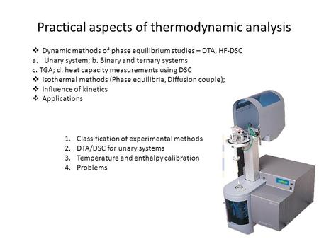 Practical aspects of thermodynamic analysis  Dynamic methods of phase equilibrium studies – DTA, HF-DSC a.Unary system; b. Binary and ternary systems.