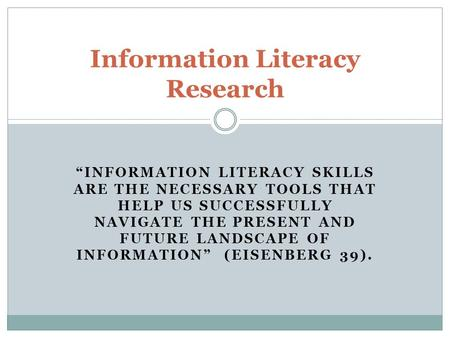 """INFORMATION LITERACY SKILLS ARE THE NECESSARY TOOLS THAT HELP US SUCCESSFULLY NAVIGATE THE PRESENT AND FUTURE LANDSCAPE OF INFORMATION"" (EISENBERG 39)."