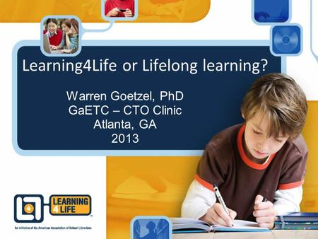 Learning4Life or Lifelong learning? Warren Goetzel, PhD GaETC – CTO Clinic Atlanta, GA 2013.