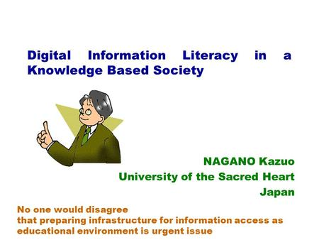 Digital Information Literacy in a Knowledge Based Society NAGANO Kazuo University of the Sacred Heart Japan No one would disagree that preparing infrastructure.