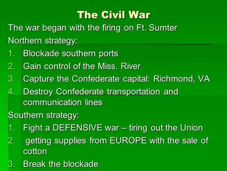 The Civil War The war began with the firing on Ft. Sumter Northern strategy: 1.Blockade southern ports 2.Gain control of the Miss. River 3.Capture the.