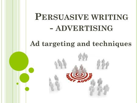 P ERSUASIVE WRITING - ADVERTISING Ad targeting and techniques.