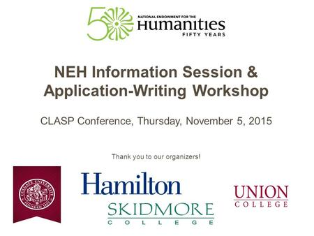 NEH Information Session & Application-Writing Workshop CLASP Conference, Thursday, November 5, 2015 Thank you to our organizers!