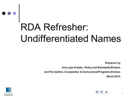 1 RDA Refresher: Undifferentiated Names Prepared by Ana Lupe Cristán, Policy and Standards Division and Tim Carlton, Cooperative & Instructional Programs.