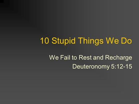 10 Stupid Things We Do We Fail to Rest and Recharge Deuteronomy 5:12-15.