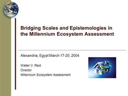 Bridging Scales and Epistemologies in the Millennium Ecosystem Assessment Alexandria, Egypt March 17-20, 2004 Walter V. Reid Director Millennium Ecosystem.