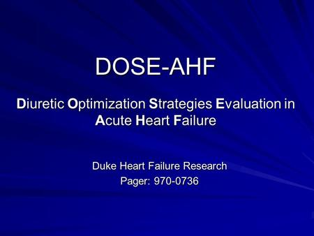 DOSE-AHF Diuretic Optimization Strategies Evaluation in Acute Heart Failure Duke Heart Failure Research Pager: 970-0736.
