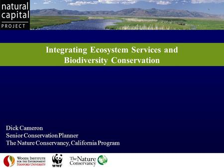 Integrating Ecosystem Services and Biodiversity Conservation Dick Cameron Senior Conservation Planner The Nature Conservancy, California Program 1.