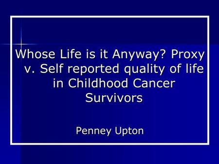 Whose Life is it Anyway? Proxy v. Self reported quality of life in Childhood Cancer Survivors Penney Upton.