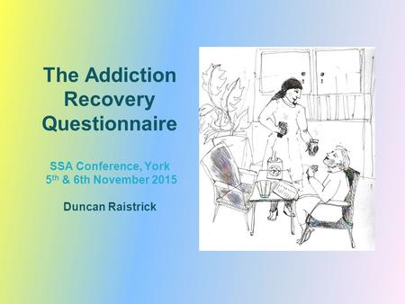 The Addiction Recovery Questionnaire SSA Conference, York 5 th & 6th November 2015 Duncan Raistrick.