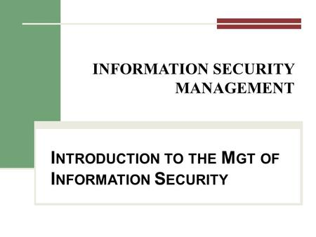 INFORMATION SECURITY MANAGEMENT I NTRODUCTION TO THE M GT OF I NFORMATION S ECURITY.