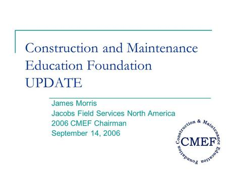 Construction and Maintenance Education Foundation UPDATE James Morris Jacobs Field Services North America 2006 CMEF Chairman September 14, 2006.