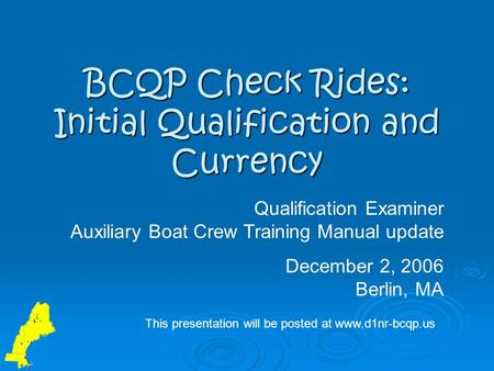 BCQP Check Rides: Initial Qualification and Currency Qualification Examiner Auxiliary Boat Crew Training Manual update December 2, 2006 Berlin, MA This.