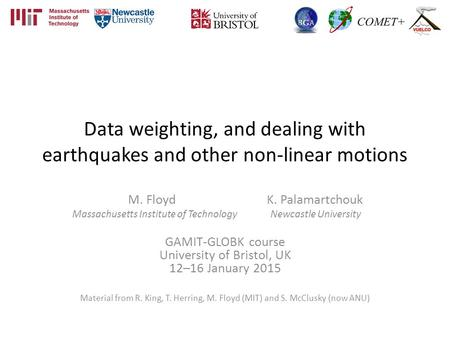 Data weighting, and dealing with earthquakes and other non-linear motions M. Floyd K. Palamartchouk Massachusetts Institute of Technology Newcastle University.