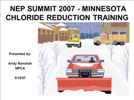 NEP SUMMIT 2007 - MINNESOTA CHLORIDE REDUCTION TRAINING Presented by: Andy Ronchak MPCA 5/10/07.
